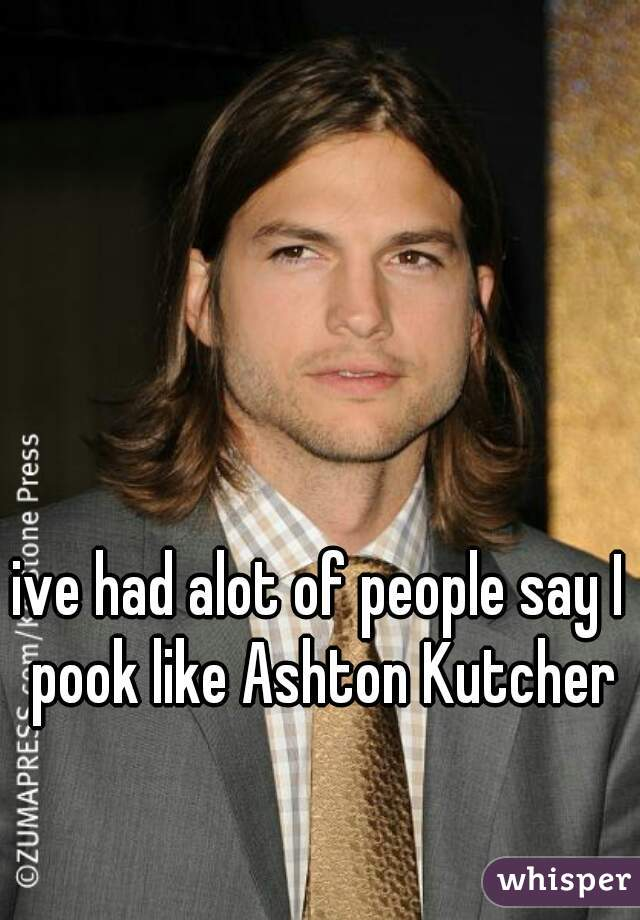ive had alot of people say I pook like Ashton Kutcher