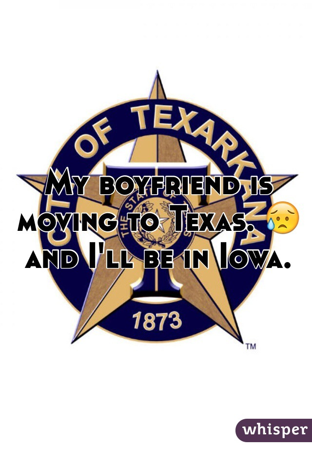 My boyfriend is moving to Texas. 😥 and I'll be in Iowa.