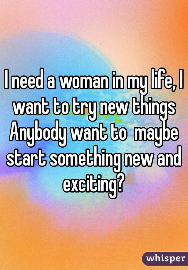 I need a woman in my life, I want to try new things Anybody want to  maybe start something new and exciting?