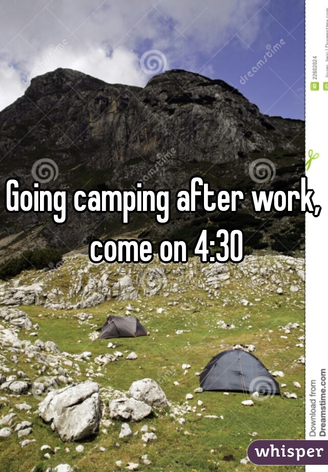 Going camping after work, come on 4:30