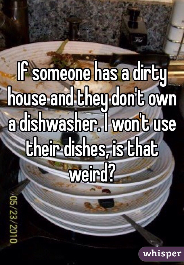 If someone has a dirty house and they don't own a dishwasher. I won't use their dishes, is that weird?