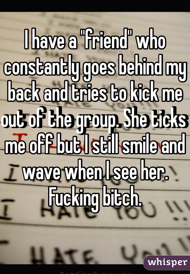 "I have a ""friend"" who constantly goes behind my back and tries to kick me out of the group. She ticks me off but I still smile and wave when I see her.  Fucking bitch."