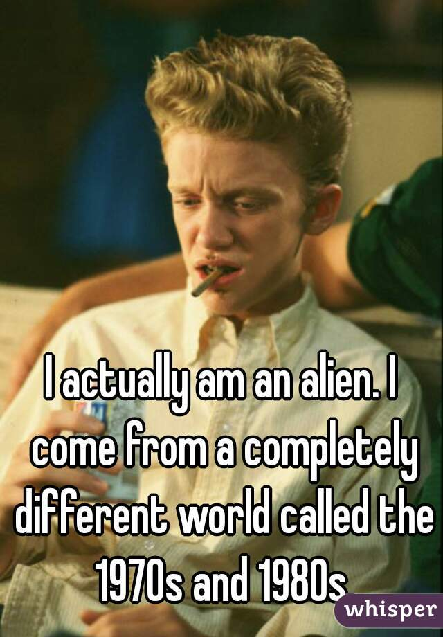 I actually am an alien. I come from a completely different world called the 1970s and 1980s.