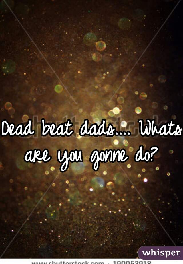Dead beat dads.... Whats are you gonne do?