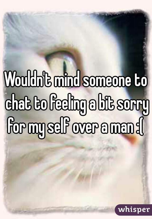 Wouldn't mind someone to chat to feeling a bit sorry for my self over a man :(