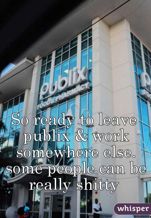 So ready to leave publix & work somewhere else. some people can be really shitty