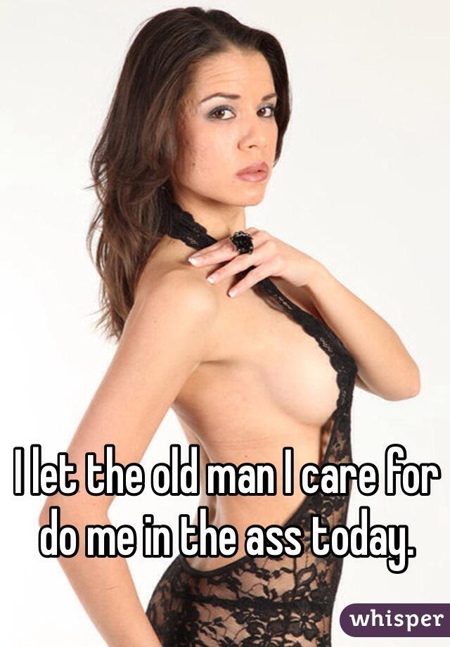 I let the old man I care for do me in the ass today.