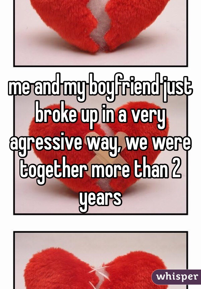 me and my boyfriend just broke up in a very agressive way, we were together more than 2 years