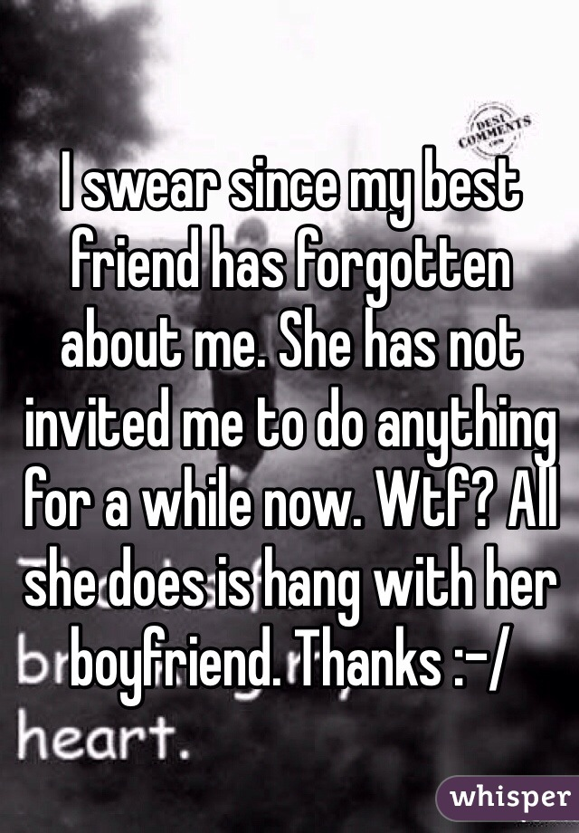 I swear since my best friend has forgotten about me. She has not invited me to do anything for a while now. Wtf? All she does is hang with her boyfriend. Thanks :-/