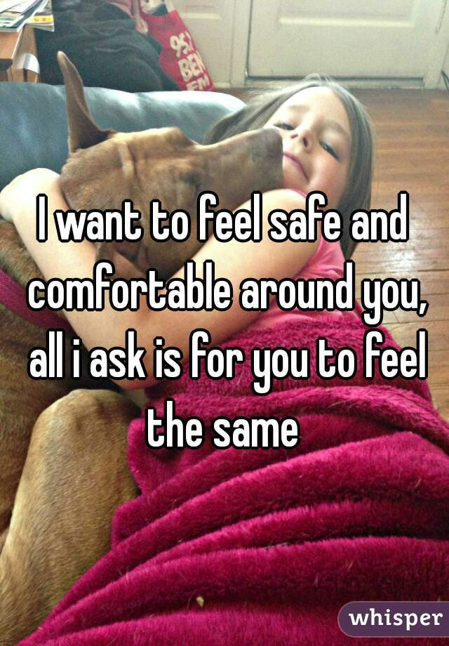 I want to feel safe and comfortable around you, all i ask is for you to feel the same
