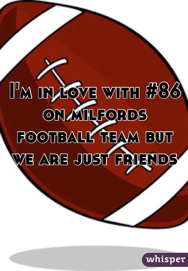 I'm in love with #86 on milfords football team but we are just friends