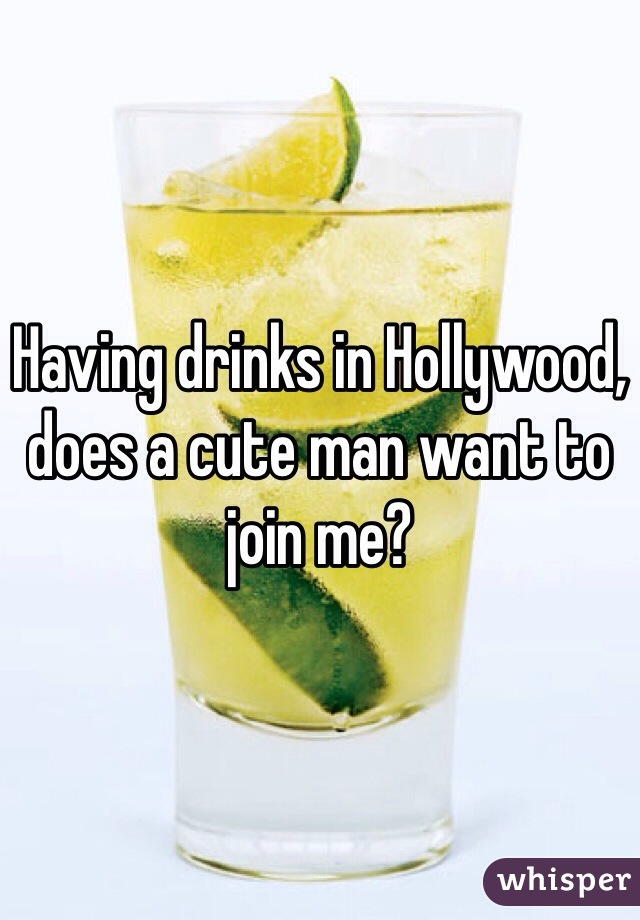 Having drinks in Hollywood, does a cute man want to join me?