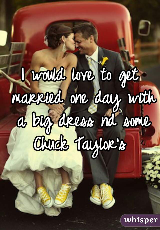 I would love to get married one day with a big dress nd some Chuck Taylor's