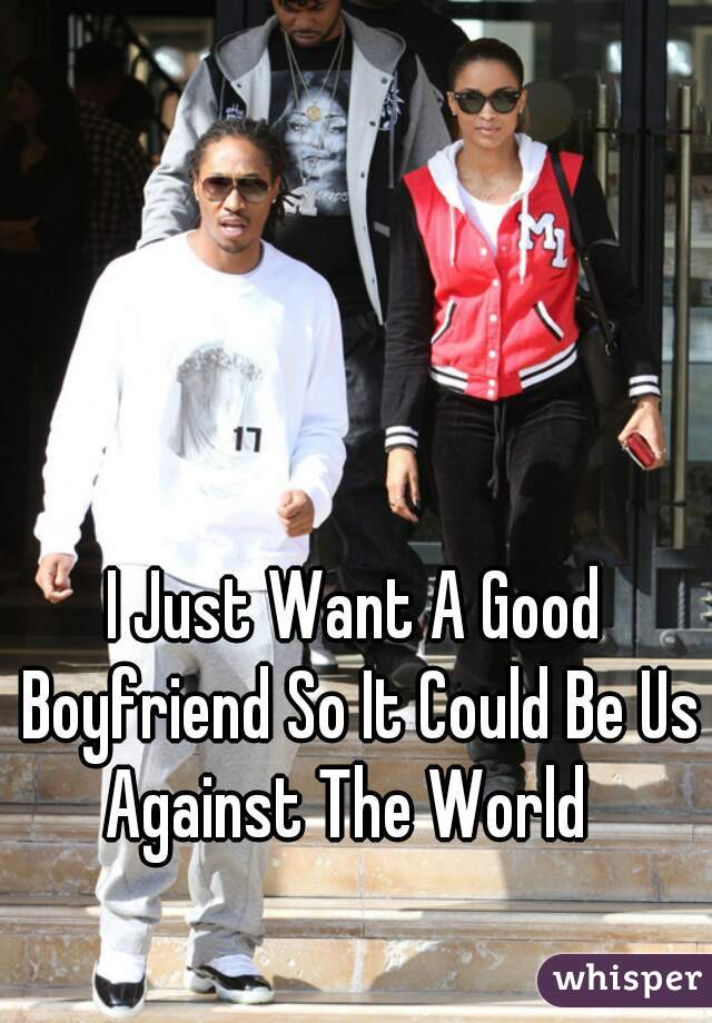 I Just Want A Good Boyfriend So It Could Be Us Against The World