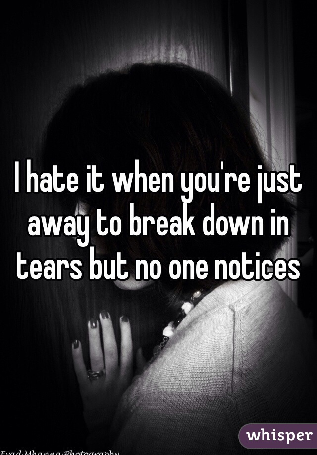 I hate it when you're just away to break down in tears but no one notices