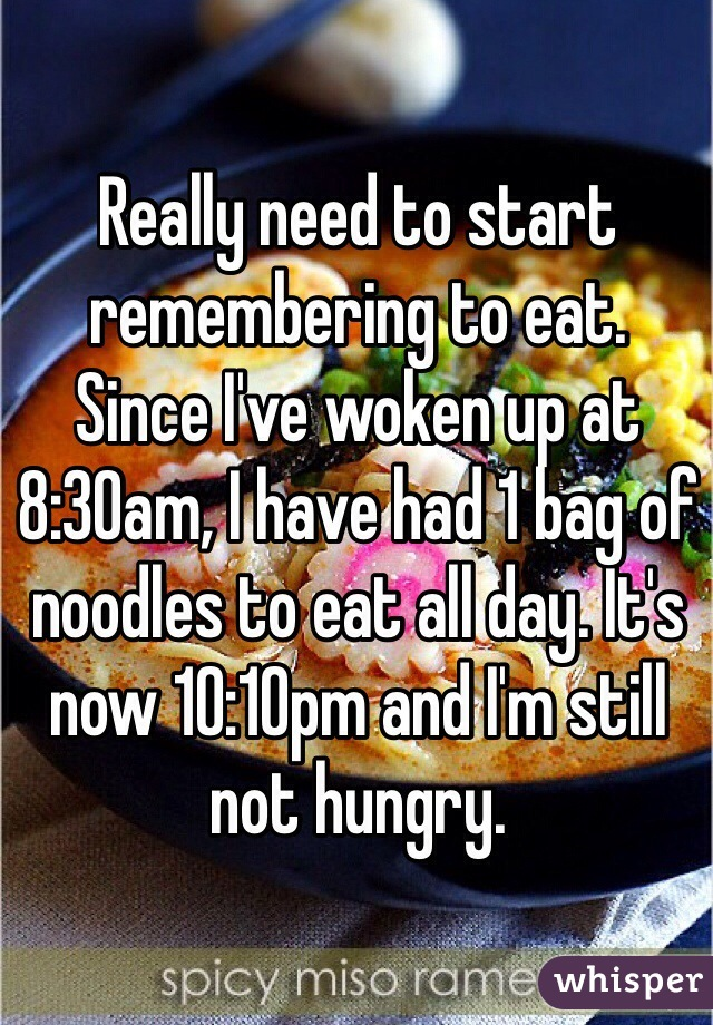 Really need to start remembering to eat.  Since I've woken up at 8:30am, I have had 1 bag of noodles to eat all day. It's now 10:10pm and I'm still not hungry.
