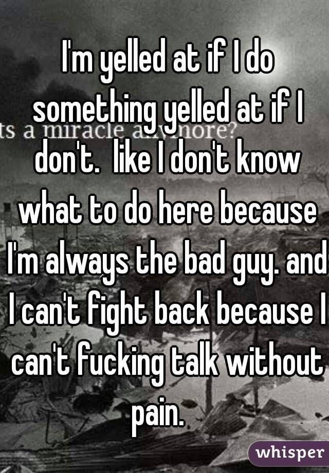 I'm yelled at if I do something yelled at if I don't.  like I don't know what to do here because I'm always the bad guy. and I can't fight back because I can't fucking talk without pain.
