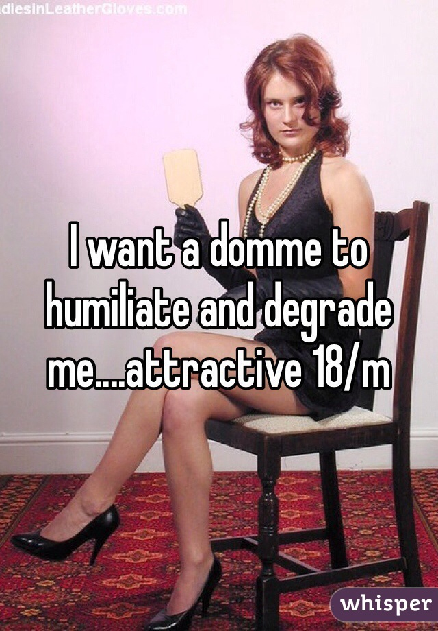I want a domme to humiliate and degrade me....attractive 18/m