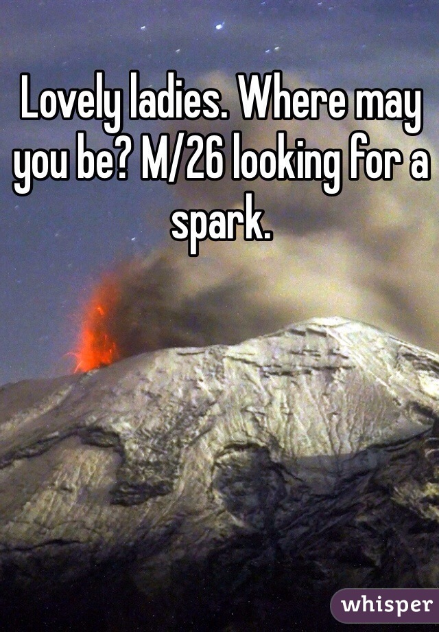 Lovely ladies. Where may you be? M/26 looking for a spark.
