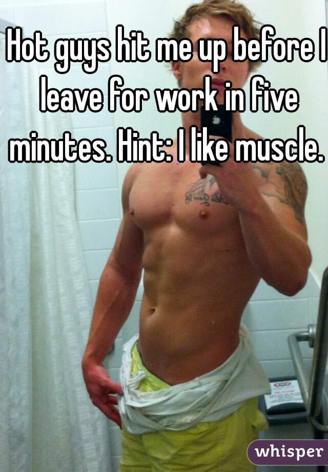 Hot guys hit me up before I leave for work in five minutes. Hint: I like muscle.