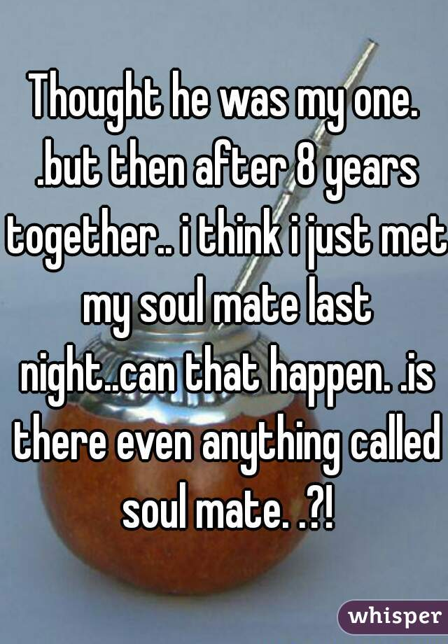 Thought he was my one. .but then after 8 years together.. i think i just met my soul mate last night..can that happen. .is there even anything called soul mate. .?!