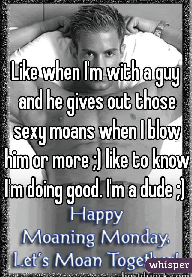 Like when I'm with a guy and he gives out those sexy moans when I blow him or more ;) like to know I'm doing good. I'm a dude ;)