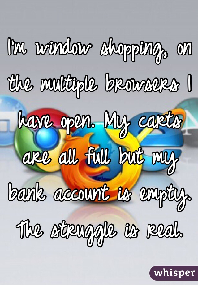 I'm window shopping, on the multiple browsers I have open. My carts are all full but my bank account is empty. The struggle is real.