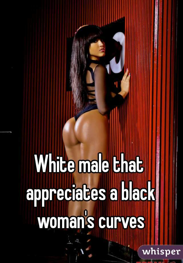 White male that appreciates a black woman's curves