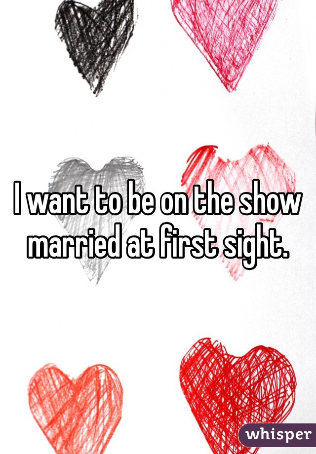 I want to be on the show married at first sight.