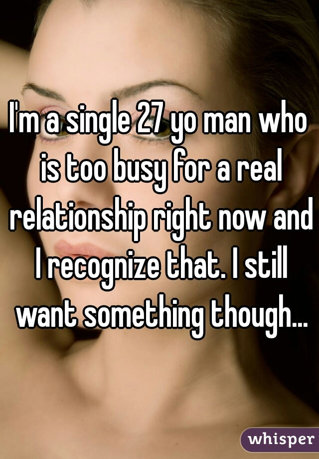 I'm a single 27 yo man who is too busy for a real relationship right now and I recognize that. I still want something though...
