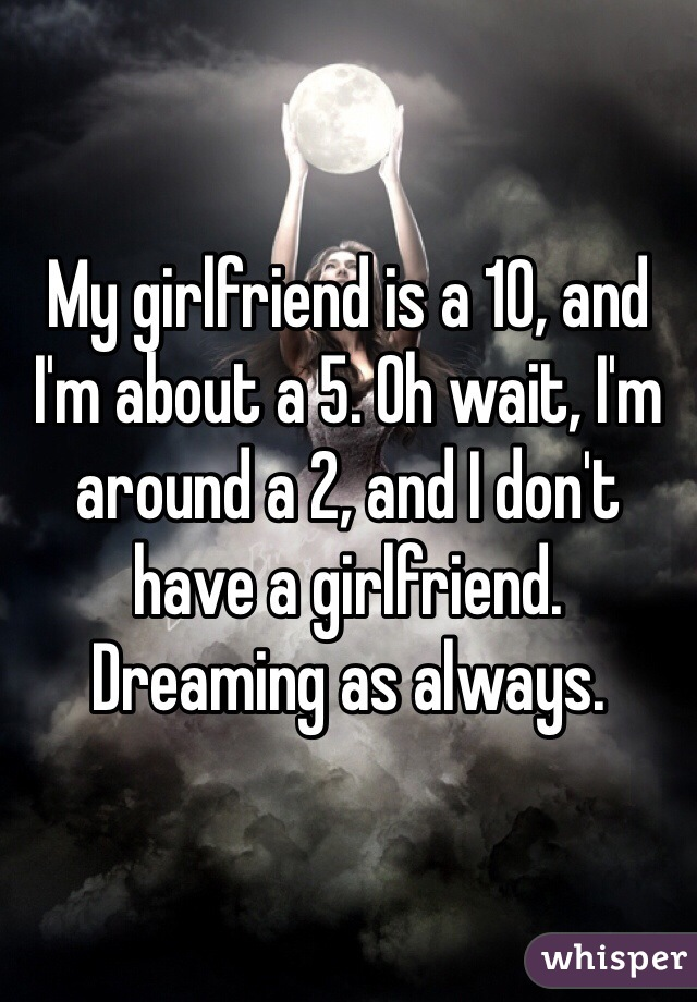 My girlfriend is a 10, and I'm about a 5. Oh wait, I'm around a 2, and I don't have a girlfriend. Dreaming as always.