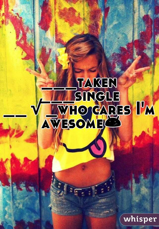 ___taken ___single __√_who cares I'm awesome😏😏