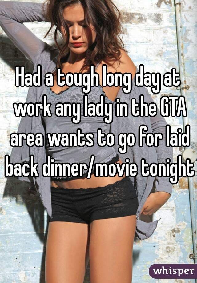 Had a tough long day at work any lady in the GTA area wants to go for laid back dinner/movie tonight?