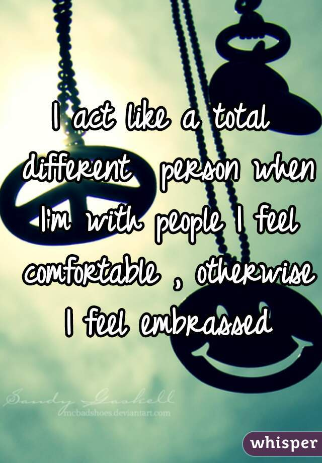 I act like a total different  person when I'm with people I feel comfortable , otherwise I feel embrassed