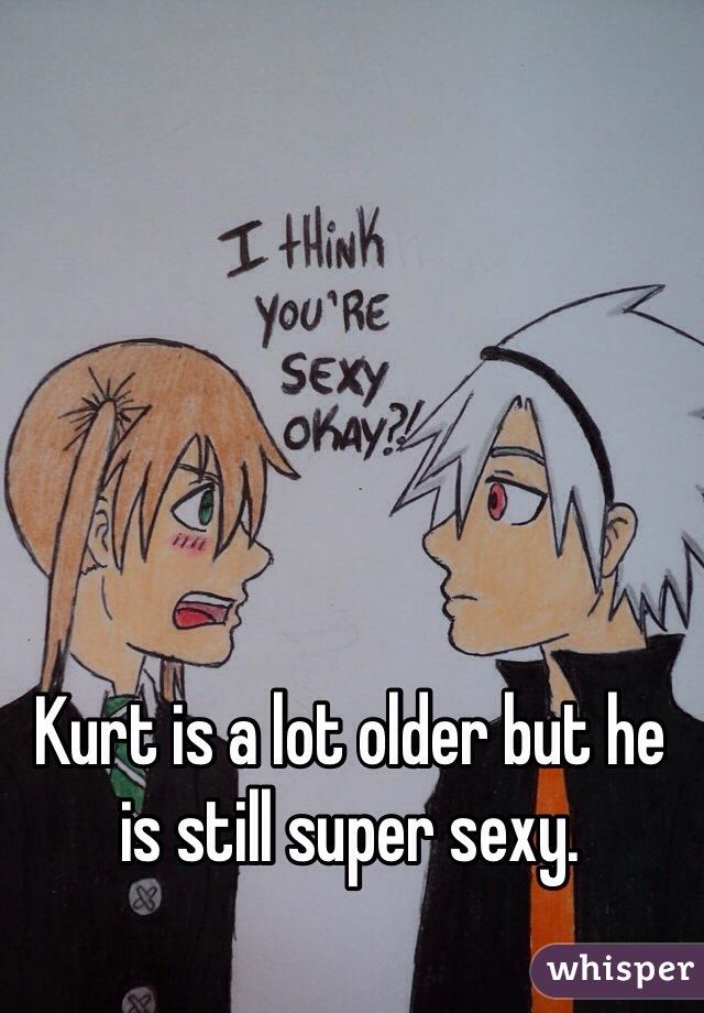 Kurt is a lot older but he is still super sexy.