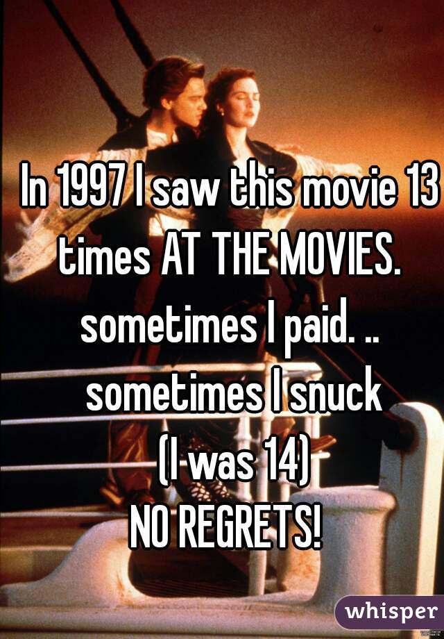 In 1997 I saw this movie 13 times AT THE MOVIES.  sometimes I paid. .. sometimes I snuck  (I was 14) NO REGRETS!
