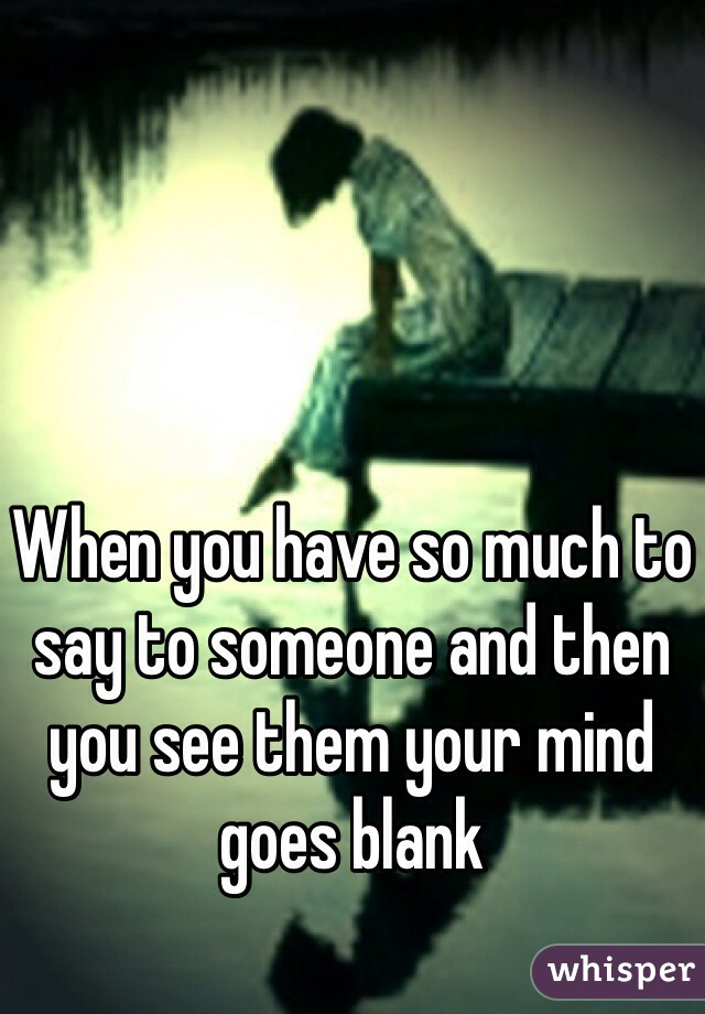 When you have so much to say to someone and then you see them your mind goes blank