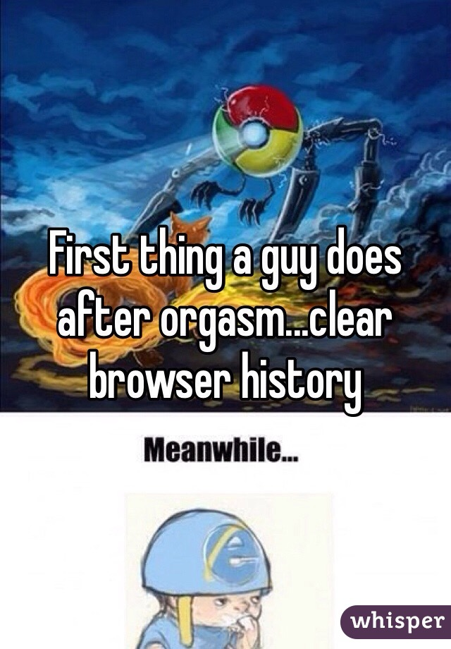 First thing a guy does after orgasm...clear browser history