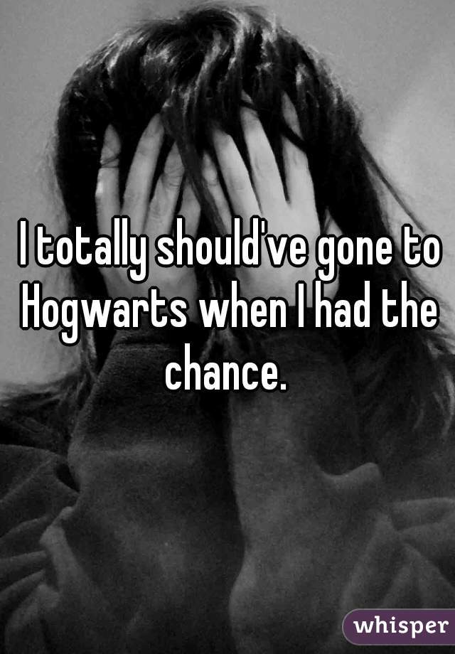 I totally should've gone to Hogwarts when I had the chance.