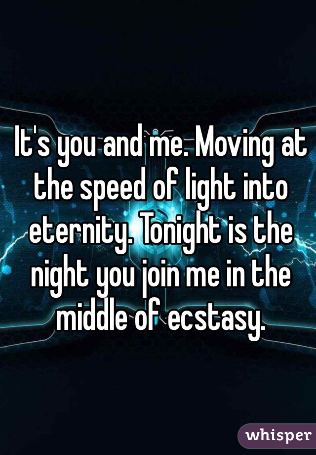 It's you and me. Moving at the speed of light into eternity. Tonight is the night you join me in the middle of ecstasy.