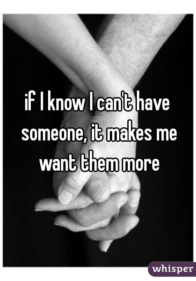 if I know I can't have someone, it makes me want them more