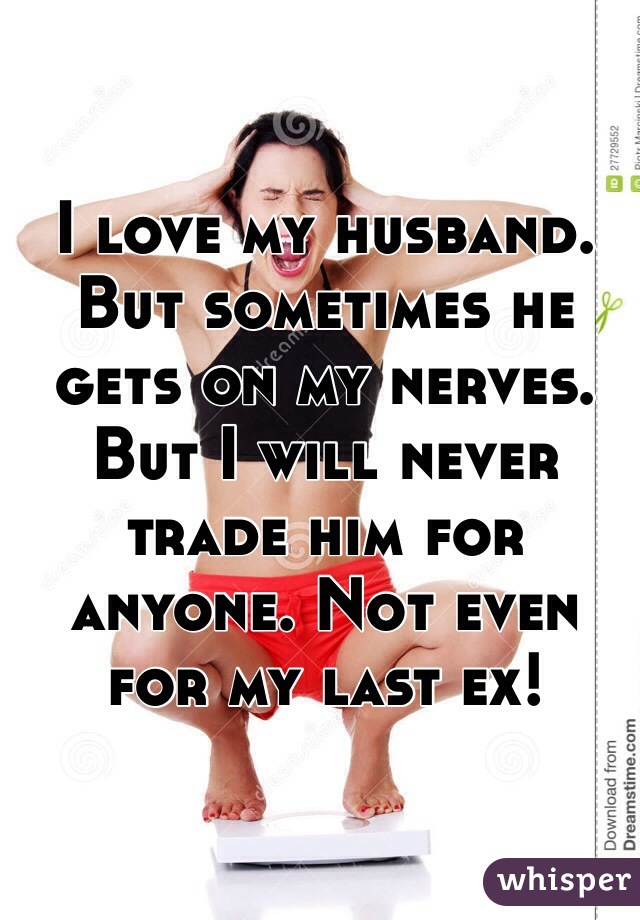 I love my husband. But sometimes he gets on my nerves. But I will never trade him for anyone. Not even for my last ex!