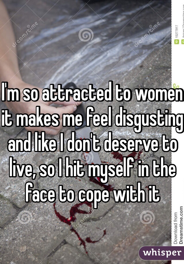 I'm so attracted to women it makes me feel disgusting and like I don't deserve to live, so I hit myself in the face to cope with it
