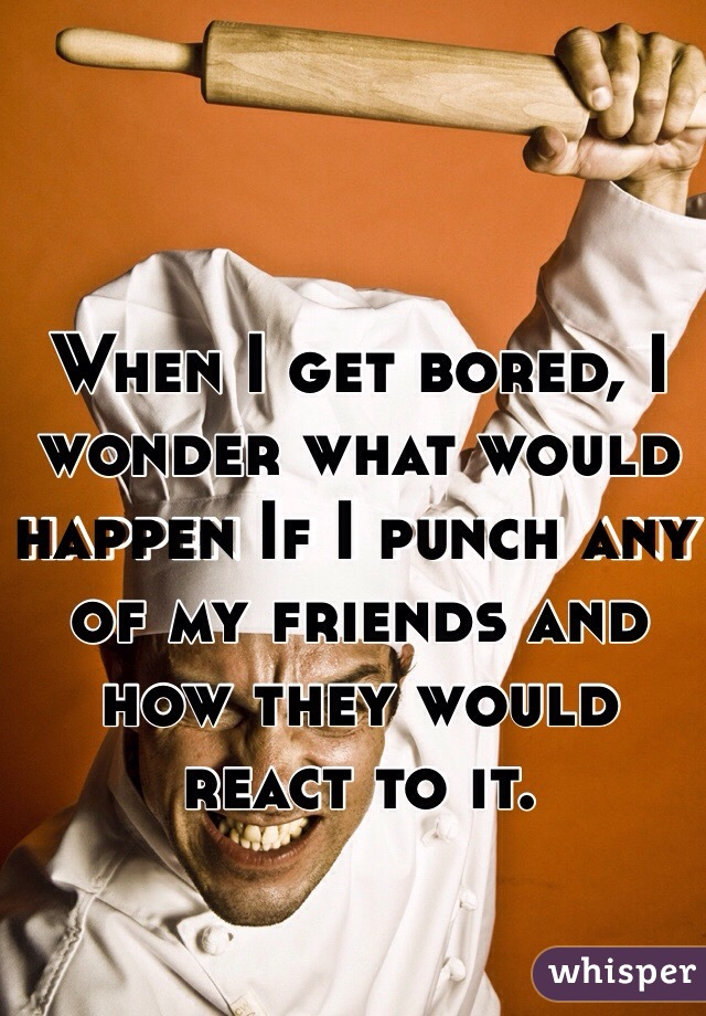 When I get bored, I wonder what would happen If I punch any of my friends and how they would react to it.