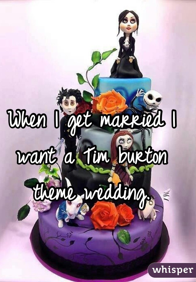 When I get married I want a Tim burton theme wedding.