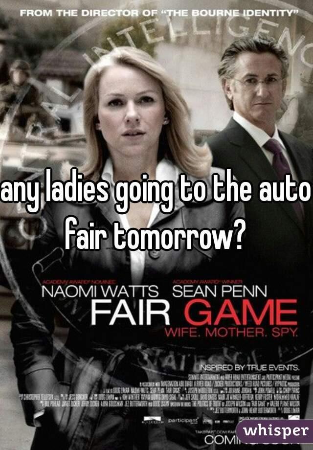 any ladies going to the auto fair tomorrow?