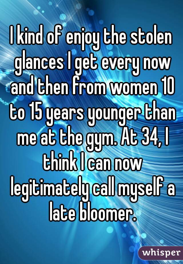 I kind of enjoy the stolen glances I get every now and then from women 10 to 15 years younger than me at the gym. At 34, I think I can now legitimately call myself a late bloomer.