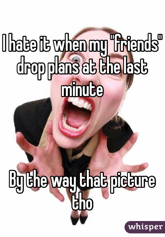 "I hate it when my ""friends"" drop plans at the last minute     By the way that picture tho"