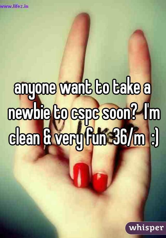 anyone want to take a newbie to cspc soon?  I'm clean & very fun  36/m  :)