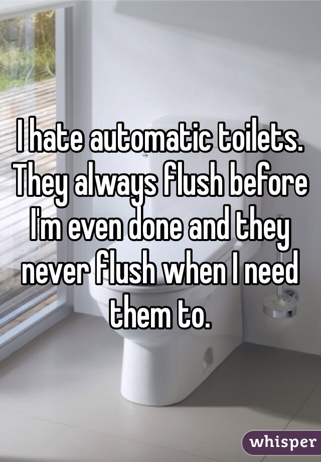 I hate automatic toilets. They always flush before I'm even done and they never flush when I need them to.